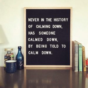 "letter board that reads ""never in the history of calming down has someon calmed down by being told to calm down"""